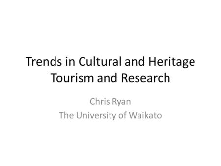 Trends in Cultural and Heritage Tourism and Research Chris Ryan The University of Waikato.
