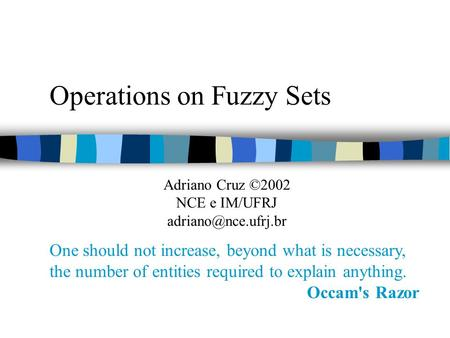 Operations on Fuzzy Sets One should not increase, beyond what is necessary, the number of entities required to explain anything. Occam's Razor Adriano.