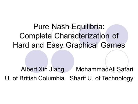 Pure Nash Equilibria: Complete Characterization of Hard and Easy Graphical Games Albert Xin Jiang U. of British Columbia MohammadAli Safari Sharif U. of.