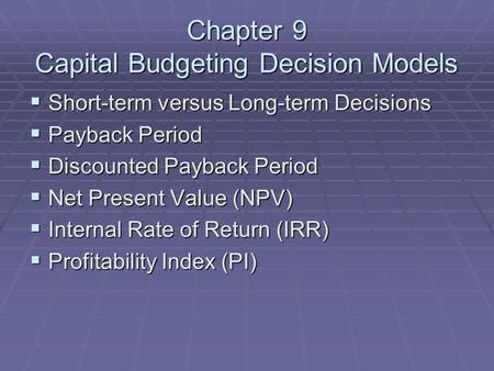 Chapter 9 Capital Budgeting Decision Models  Short-term versus Long-term Decisions  Payback Period  Discounted Payback Period  Net Present Value (NPV)