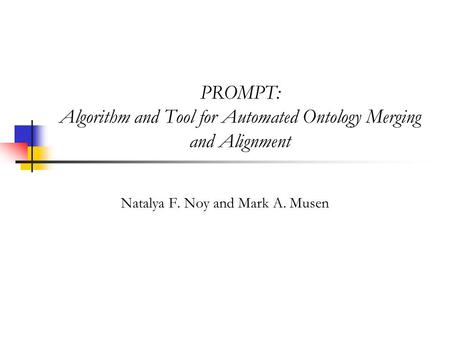 PROMPT: Algorithm and Tool for Automated Ontology Merging and Alignment Natalya F. Noy and Mark A. Musen.