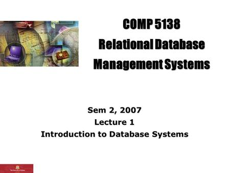 COMP 5138 Relational Database Management Systems Sem 2, 2007 Lecture 1 Introduction to Database Systems.
