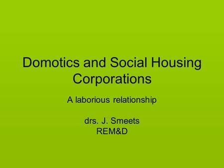 Domotics and Social Housing Corporations A laborious relationship drs. J. Smeets REM&D.