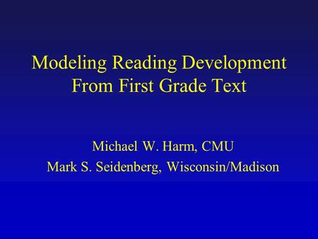 Modeling Reading Development From First Grade Text Michael W. Harm, CMU Mark S. Seidenberg, Wisconsin/Madison.