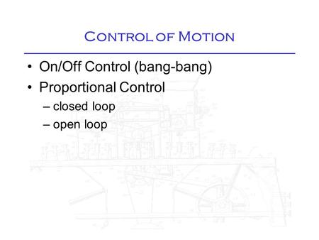 Control of Motion On/Off Control (bang-bang) Proportional Control –closed loop –open loop.