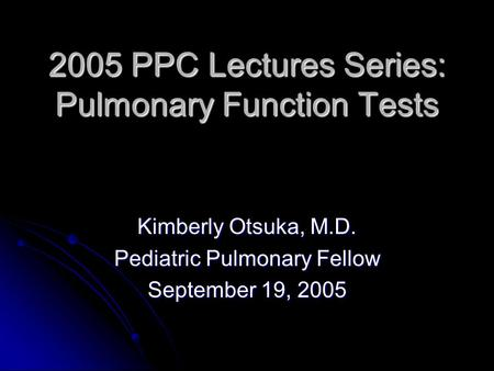 2005 PPC Lectures Series: Pulmonary Function Tests Kimberly Otsuka, M.D. Pediatric Pulmonary Fellow September 19, 2005.