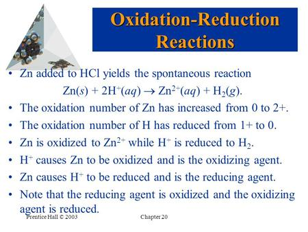 Prentice Hall © 2003Chapter 20 Zn added to HCl yields the spontaneous reaction Zn(s) + 2H + (aq)  Zn 2+ (aq) + H 2 (g). The oxidation number of Zn has.