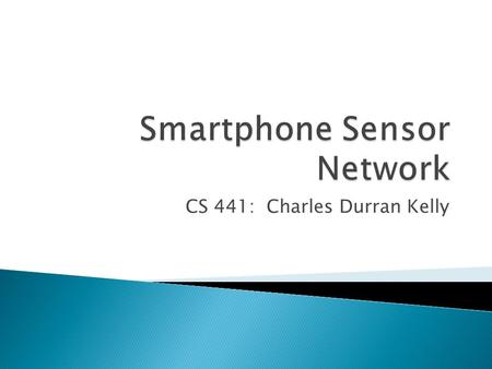 CS 441: Charles Durran Kelly.  What are Wireless Sensor Networks?  WSN Challenges  What is a Smartphone Sensor Network?  Why use such a network? 