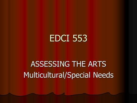 EDCI 553 ASSESSING THE ARTS Multicultural/Special Needs.