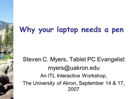 Why your laptop needs a pen Steven C. Myers, Tablet PC Evangelist An ITL Interactive Workshop, The University of Akron, September 14 &