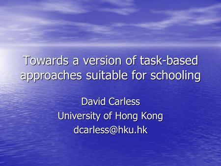 Towards a version of task-based approaches suitable for schooling David Carless University of Hong Kong