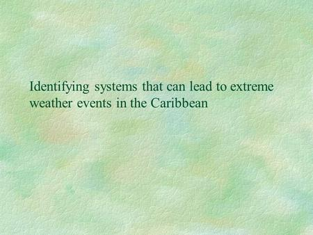 Identifying systems that can lead to extreme weather events in the Caribbean.