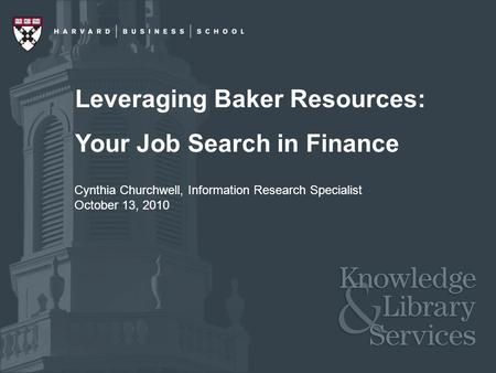 Leveraging Baker Resources: Your Job Search in Finance Cynthia Churchwell, Information Research Specialist October 13, 2010.