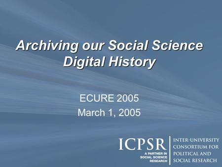 Archiving our Social Science Digital History ECURE 2005 March 1, 2005.
