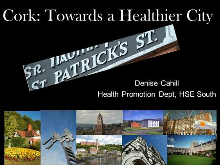 Cork: Towards a Healthier City Denise Cahill Health Promotion Dept, HSE South.