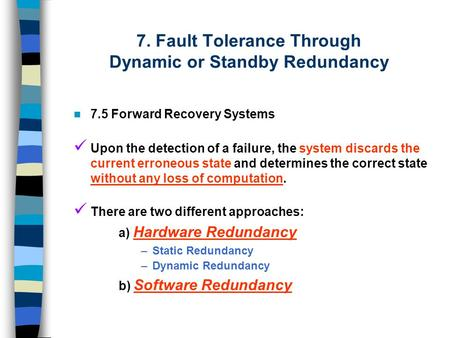 7. Fault Tolerance Through Dynamic or Standby Redundancy 7.5 Forward Recovery Systems Upon the detection of a failure, the system discards the current.