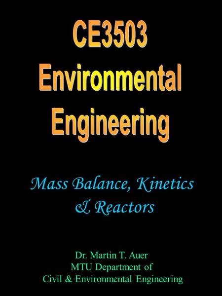 Dr. Martin T. Auer MTU Department of Civil & Environmental Engineering Mass Balance, Kinetics & Reactors.