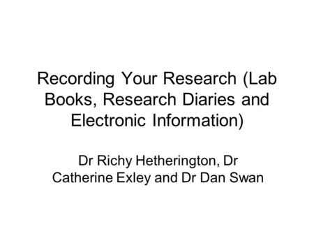 Recording Your Research (Lab Books, Research Diaries and Electronic Information) Dr Richy Hetherington, Dr Catherine Exley and Dr Dan Swan.