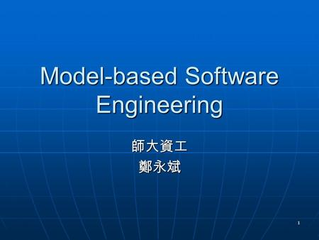 1 Model-based Software Engineering 師大資工鄭永斌. 2 History While dealing with complex entity, other engineering has learned not to learn it by building it.