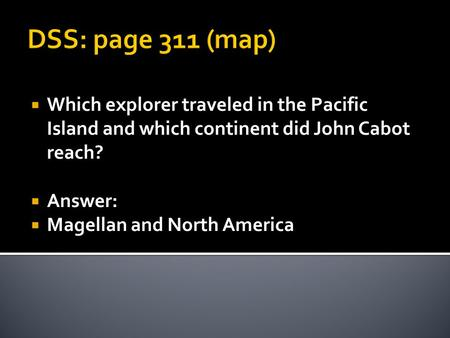 DSS: page 311 (map)  Which explorer traveled in the Pacific Island and which continent did John Cabot reach?  Answer:  Magellan and North America.