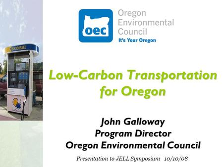 Low-Carbon Transportation for Oregon John Galloway Program Director Oregon Environmental Council Presentation to JELL Symposium 10/10/08.