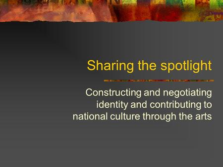 Sharing the spotlight Constructing and negotiating identity and contributing to national culture through the arts.