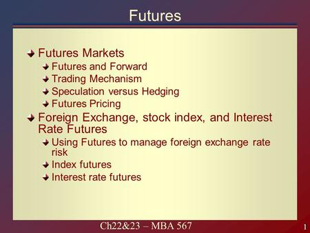 1 1 Ch22&23 – MBA 567 Futures Futures Markets Futures and Forward Trading Mechanism Speculation versus Hedging Futures Pricing Foreign Exchange, stock.