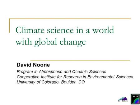 Climate science in a world with global change David Noone Program in Atmospheric and Oceanic Sciences Cooperative Institute for Research in Environmental.