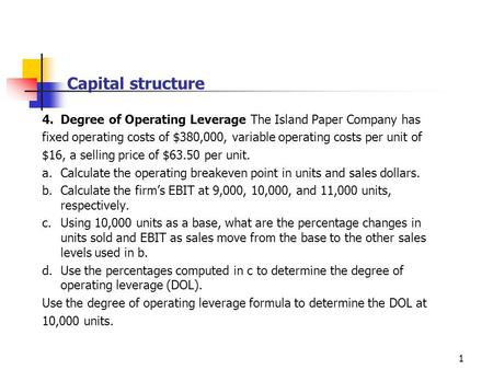 1 Capital structure 4.Degree of Operating Leverage The Island Paper Company has fixed operating costs of $380,000, variable operating costs per unit of.