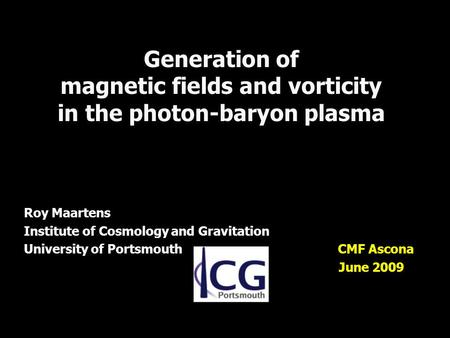 Generation of magnetic fields and vorticity in the photon-baryon plasma Roy Maartens Institute of Cosmology and Gravitation University of Portsmouth CMF.