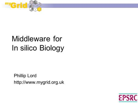 1 Middleware for In silico Biology Phillip Lord