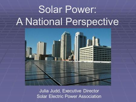 Solar Power: A National Perspective Julia Judd, Executive Director Solar Electric Power Association.