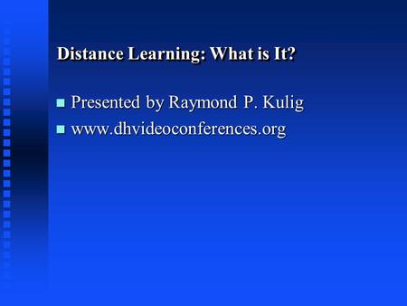 Distance Learning: What is It? n Presented by Raymond P. Kulig n www.dhvideoconferences.org.