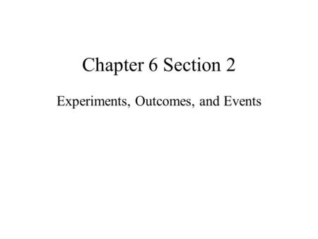 Chapter 6 Section 2 Experiments, Outcomes, and Events.