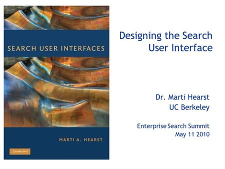 Designing the Search User Interface Dr. Marti Hearst UC Berkeley Enterprise Search Summit May 11 2010.