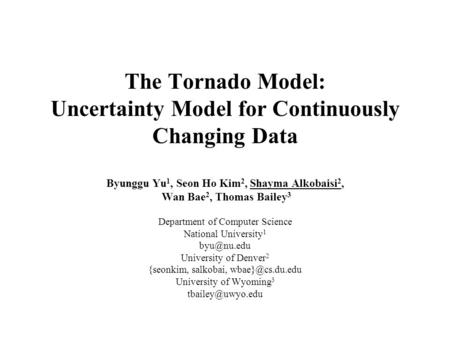 The Tornado Model: Uncertainty Model for Continuously Changing Data Byunggu Yu 1, Seon Ho Kim 2, Shayma Alkobaisi 2, Wan Bae 2, Thomas Bailey 3 Department.