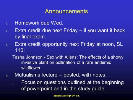 Molles: Ecology 2 nd Ed. Announcements 1. Homework due Wed. 2. Extra credit due next Friday – if you want it back by final exam. 3. Extra credit opportunity.