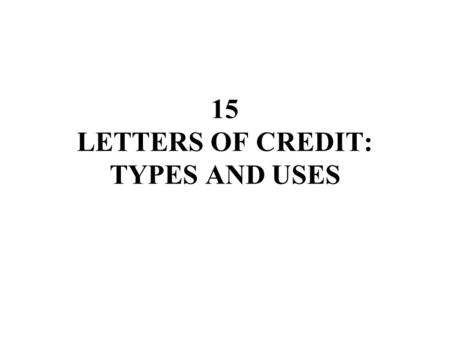 15 LETTERS OF CREDIT: TYPES AND USES. CHAPTER 14 LETTERS OF CREDIT: TYPES AND USES I. COMMERCIAL CREDITS A. Certainty of Commitment 1. Irrevocable amendment.