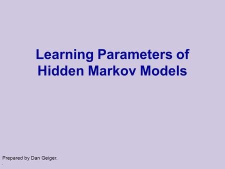 . Learning Parameters of Hidden Markov Models Prepared by Dan Geiger.