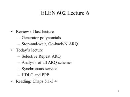 1 ELEN 602 Lecture 6 Review of last lecture –Generator polynomials –Stop-and-wait, Go-back-N ARQ Today's lecture –Selective Repeat ARQ –Analysis of all.