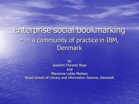 Enterprise social bookmarking - in a community of practice in IBM, Denmark by Joachim Florentz Boye and Marianne Lykke Nielsen Royal School of Library.