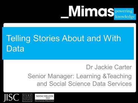 Telling Stories About and With Data Dr Jackie Carter Senior Manager: Learning &Teaching and Social Science Data Services.