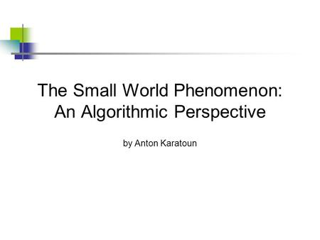The Small World Phenomenon: An Algorithmic Perspective by Anton Karatoun.