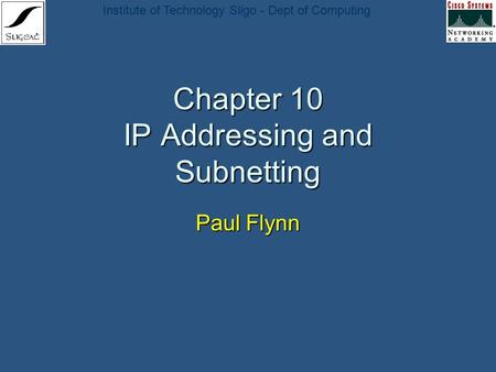 Institute of Technology Sligo - Dept of <strong>Computing</strong> Chapter 10 IP Addressing and Subnetting Paul Flynn.