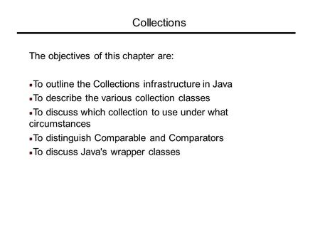 Collections The objectives of this chapter are: To outline the Collections infrastructure in Java To describe the various collection classes To discuss.