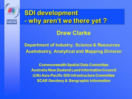 SDI development - why aren't we there yet ? Drew Clarke Department of Industry, Science & Resources AusIndustry, Analytical and Mapping Division Commonwealth.