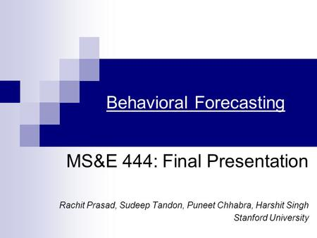 Behavioral Forecasting MS&E 444: Final Presentation Rachit Prasad, Sudeep Tandon, Puneet Chhabra, Harshit Singh Stanford University.