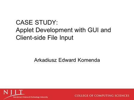 CASE STUDY: Applet Development with GUI and Client-side File Input Arkadiusz Edward Komenda.