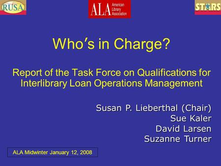 Who ' s in Charge? Report of the Task Force on Qualifications for Interlibrary Loan Operations Management Susan P. Lieberthal (Chair) Sue Kaler David Larsen.