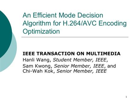 1 An Efficient Mode Decision Algorithm for H.264/AVC Encoding Optimization IEEE TRANSACTION ON MULTIMEDIA Hanli Wang, Student Member, IEEE, Sam Kwong,
